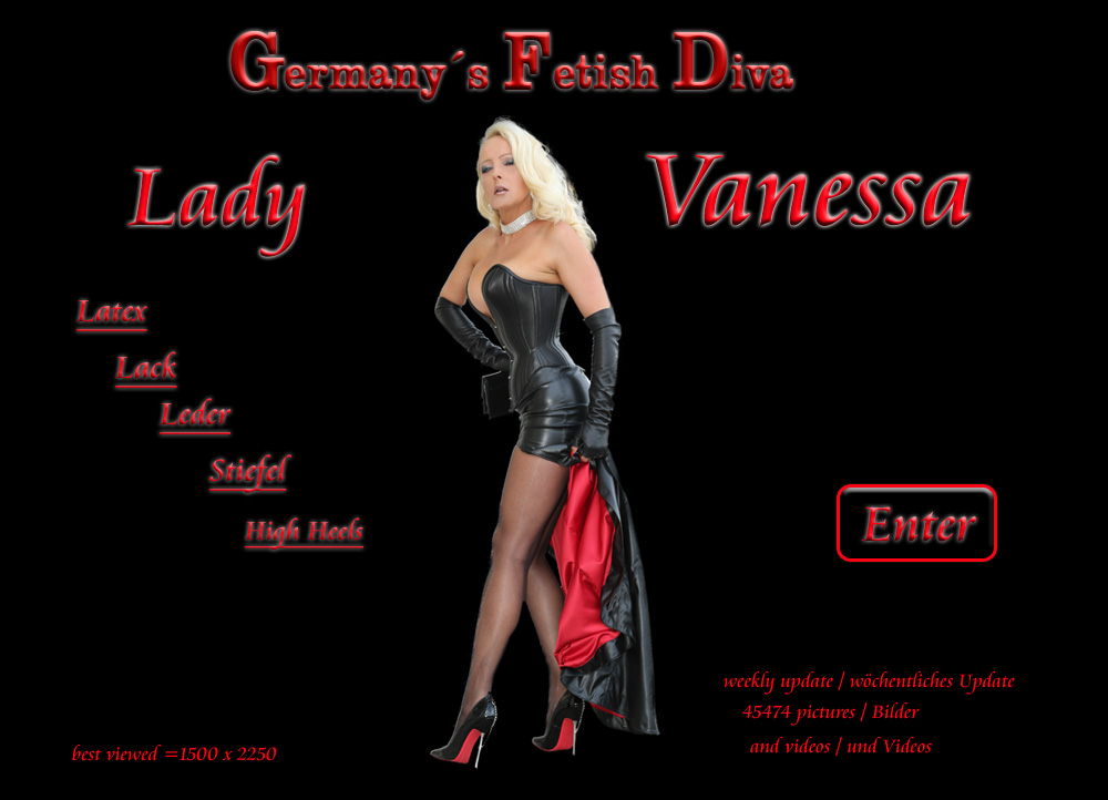 Germany's Fetish Diva Lady Vanessa - The Fetish Queen of Latex, Leder Diva, Lack, Boots, High Heels, Fetisch, Privat, Swinger, Sex, Paare, Paar, Vacuum, Rubber, A-Z, Erotic, Erotik, Bilder, Kontakt, Party, Lady Vanessa, Sklaven, Model, Privat, Stiefel, Lackstiefel, Latexstiefel, Lederstiefel, Fetisch Outfit, Gummi, Bettstiefel, SM, Sado Maso, Domina, Herrin, Latexkleidung, Lederkleidung, Lackkleidung, Foto CD, Digital Bilder, boobs